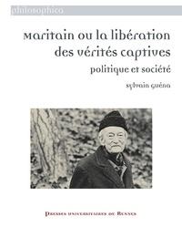 Sylvain Guéna - Maritain ou la libération des vérités captives - Politique et société.