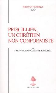 Sylvain Jean Gabriel Sanchez - Priscillien, un chrétien non conformiste - Doctrine et Pratique du priscillianisme du IVe au VIe siècle.