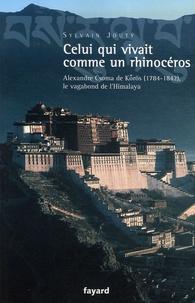 Sylvain Jouty - Celui qui vivait comme un rhinocéros - Alexandre Csoma de Korös, le vagabond de l'Himalaya.