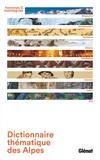 Sylvain Jouty et Daniel Léon - Dictionnaire thématique des Alpes - Géographie, environnement, territoires, histoire, patrimoine, cultures, activités, loisirs, arts.
