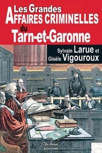 Sylvain Larue et Gisèle Vigouroux - Les grandes affaires criminelles du Tarn-et-Garonne.