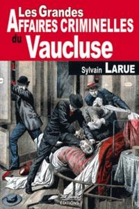 Sylvain Larue - Les grandes affaires criminelles du Vaucluse.