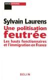 Sylvain Laurens - Une politisation feutrée - Les hauts fonctionnaires et l'immigration en France (1962-1981).