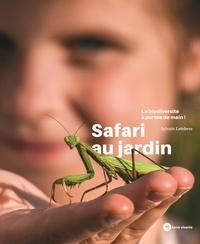 Sylvain Lefebvre - Safari au jardin - La biodiversité à portée de main !.