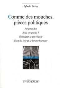 Sylvain Levey - Comme des mouches, pièces politiques - Au pays des ; Avec un grand F ; Respecter la procédure ; Dans la joie et la bonne humeur.