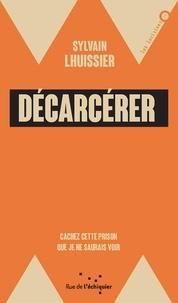 Sylvain Lhuissier - Décarcérer - Cachez cette prison que je ne saurais voir.
