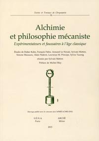 Sylvain Matton - Alchimie et philosophie mécaniste - Expérimentateurs et faussaires à l'âge classique.