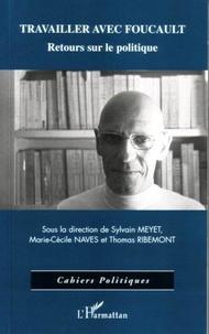 Sylvain Meyet et Marie-Cécile Naves - Travailler avec Foucault - Retours sur le politique.