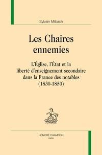 Sylvain Milbach - Les chaires ennemies - L'Eglise, l'Etat et la liberté d'enseignement secondaire dans la France des notables (1830-1850).
