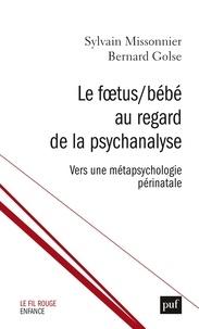 Sylvain Missonnier et Bernard Golse - Le Foetus/Bébé au regard de la psychanalyse - Vers une métapsychologie périnatale.