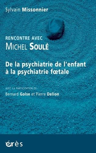 Rencontre avec Michel Soulé. De la psychiatrie de l'enfant à la psychiatrie foetale