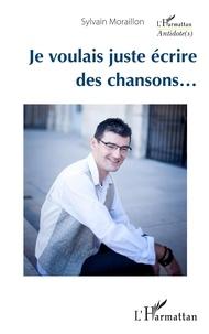 Sylvain Moraillon - Je voulais juste écrire des chansons....