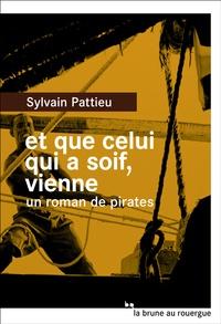 Sylvain Pattieu - Et que celui qui a soif, vienne - Un roman de pirates.