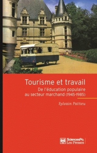 Sylvain Pattieu - Tourisme et travail - De l'éducation populaire au secteur marchand (1945-1985).