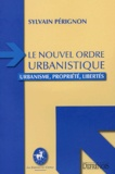 Sylvain Pérignon - Le nouvel ordre urbanistique - Urbanisme, propriété, libertés.