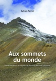 Sylvain Perret - Aux sommets du monde - Douze mois autour du monde, à la rencontre des points culminants.