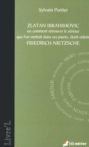Sylvain Portier - Zlatan Ibrahimovic ou comment retrouver le sérieux que l'on mettait dans ses jouets, étant enfant, Friedrich Nietzsche.