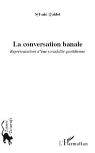 Sylvain Quidot - La conversation banale - Représentations d'une sociabilité quotidienne.