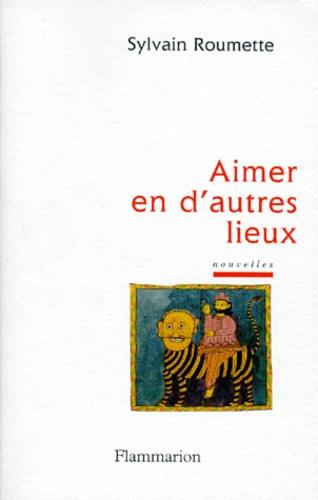 Sylvain Roumette - Aimer en d'autres lieux.
