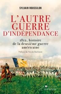 Sylvain Roussillon - L'autre guerre d'indépendance américaine - 1812, le conflit méconnu.