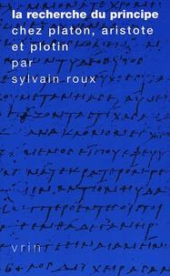 Sylvain Roux - La recherche du principe chez Platon, Aristote et Plotin.
