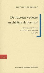 Sylvain Schryburt - De l'acteur vedette au théâtre de festival - Histoire des pratiques scéniques montréalaises (1940-1980).