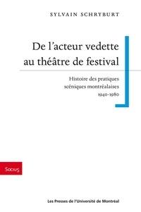 Sylvain Schryburt - De l'acteur vedette au théâtre de festival - Histoire des pratiques scéniques montréalaises 1940-1980.