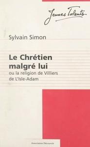 Sylvain Simon et Jacques Marseille - Le Chrétien malgré lui - Ou La religion de Villiers de L'Isle-Adam.