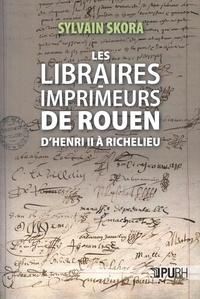 Sylvain Skora - Les libraires-imprimeurs de Rouen d'Henri II à Richelieu.