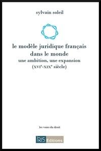 Sylvain Soleil - Le modèle juridique français dans le monde (XVIe-XIXe siècle).