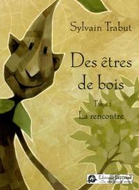 Sylvain Trabut - Des êtres de bois Tome 1 : La rencontre.