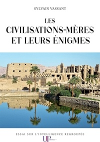 Sylvain Vassant - Les civilisations-mères et leurs énigmes - Essai sur l'intelligence regroupée.