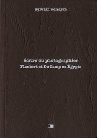 Sylvain Venayre - Ecrire ou photographier - Flaubert et Du Camp en Egypte - Suivi d'extraits de la correspondance de Gustave Flaubert et d'un choix de photographies de Maxime Du Camp.