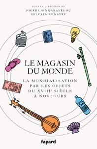 Sylvain Venayre et Pierre Singaravélou - Le magasin du monde - La mondialisation par les objets du XVIIIe siècle à nos jours.