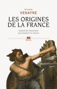 Sylvain Venayre - Les origines de la France - Quand les historiens racontaient la nation.