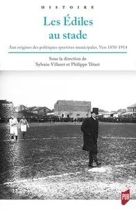 Sylvain Villaret et Philippe Tétart - Les édiles au stade - Aux origines des politiques sportives municipales (vers 1850-1914).