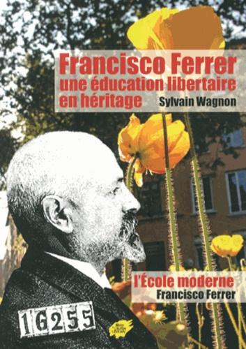 Sylvain Wagnon-Charpy - Francisco Ferrer, une éducation libertaire en héritage - Suivi de L'Ecole moderne de Francisco Ferrer.