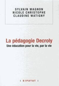 Sylvain Wagnon-Charpy et Nicole Christophe - La pédagogie Decroly - Une éducation pour la vie, par la vie.
