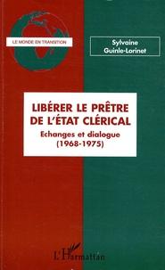 Sylvaine Guinle-Lorinet - Libérer le prêtre de l'Etat clérical - Echanges et dialogue (1968-1975).