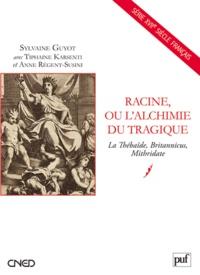 Sylvaine Guyot et Tiphaine Karsenti - Racine, ou l'alchimie tragique - La Thébaïde, Britannicus, Mithridate.