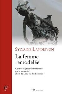 Sylvaine Landrivon - La femme remodelée - Centrer la grâce d'être femme sur la maternité : choix de Dieu ou des hommes ?.