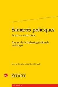 Saintetés politiques du IXe au XVIIIe siècle- Autour de la Lotharingie-Dorsale catholique - Sylvène Edouard |