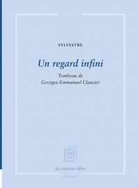 Sylvestre Clancier - Un regard infini - Tombeau de Georges Emmanuel Clancier.