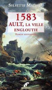 Sylvette Mathieu - Ault, la ville engloutie Tome 1 : 1583.