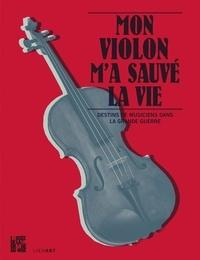 Sylvia Avrand-Margot et Anne de Beaupuy - Mon violon m'a sauvé la vie - Destins de musiciens dans la Grande Guerre. 1 CD audio