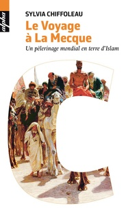 Sylvia Chiffoleau - Le voyage à la Mecque - Un pèlerinage mondial en terre d'Islam.
