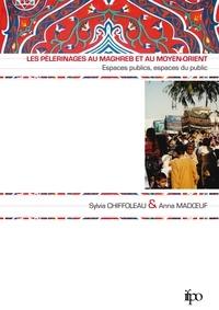 Sylvia Chiffoleau et Anna Madoeuf - Les pèlerinages au Maghreb et au Moyen-Orient - Espaces publics, espaces du public.