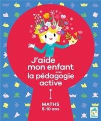 Sylvia Dorance et Floran Loupiac - J'aide mon enfant avec la pédagogie active - Maths 5-10 ans.