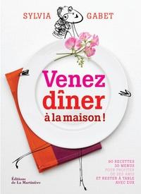 Sylvia Gabet - Venez dîner à la maison ! - 90 recettes/30 menus pour profiter de ses amis et rester à table avec eux.
