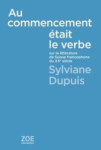 Sylviane Dupuis - Au commencement était le verbe - Sur la littérature de la Suisse francophone au XXe siècle.